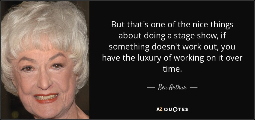 But that's one of the nice things about doing a stage show, if something doesn't work out, you have the luxury of working on it over time. - Bea Arthur