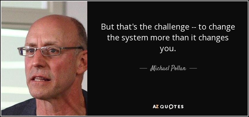 But that's the challenge -- to change the system more than it changes you. - Michael Pollan