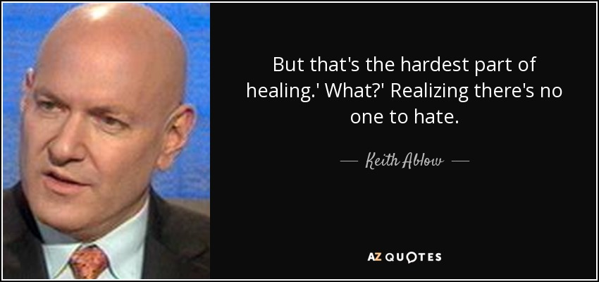 But that's the hardest part of healing.' What?' Realizing there's no one to hate. - Keith Ablow