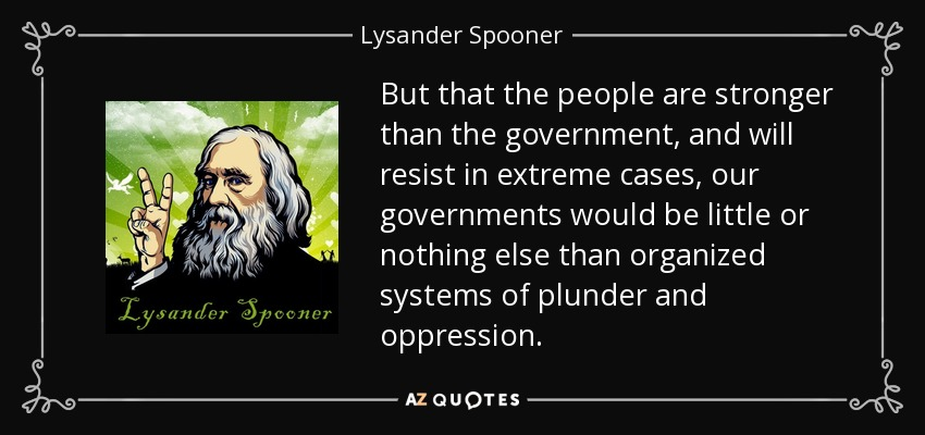 But that the people are stronger than the government, and will resist in extreme cases, our governments would be little or nothing else than organized systems of plunder and oppression. - Lysander Spooner