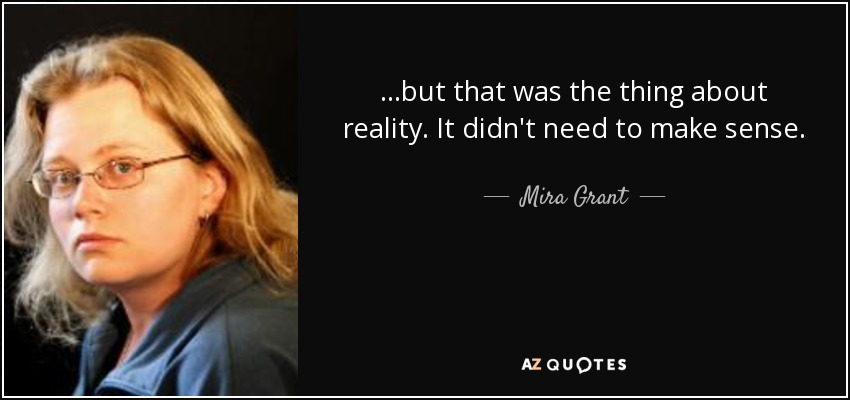 ...but that was the thing about reality. It didn't need to make sense. - Mira Grant