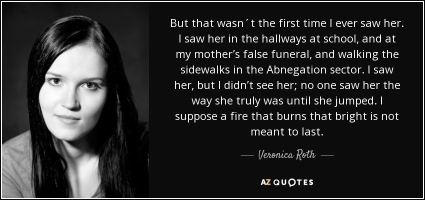 But that wasn´t the first time I ever saw her. I saw her in the hallways at school, and at my mother's false funeral, and walking the sidewalks in the Abnegation sector. I saw her, but I didn't see her; no one saw her the way she truly was until she jumped. I suppose a fire that burns that bright is not meant to last. - Veronica Roth
