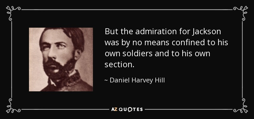But the admiration for Jackson was by no means confined to his own soldiers and to his own section. - Daniel Harvey Hill