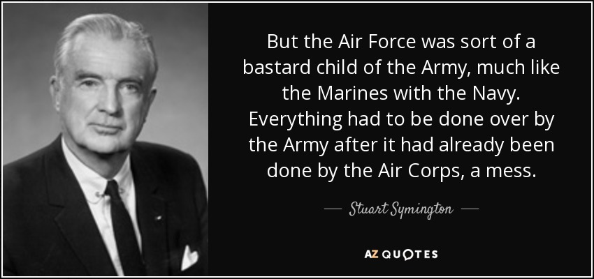 But the Air Force was sort of a bastard child of the Army, much like the Marines with the Navy. Everything had to be done over by the Army after it had already been done by the Air Corps, a mess. - Stuart Symington