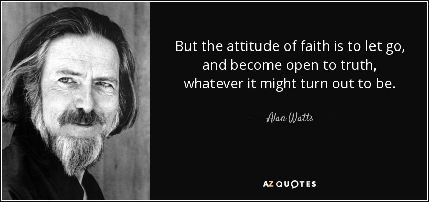 But the attitude of faith is to let go, and become open to truth, whatever it might turn out to be. - Alan Watts