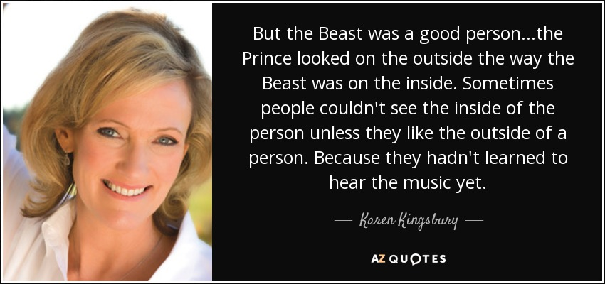 But the Beast was a good person...the Prince looked on the outside the way the Beast was on the inside. Sometimes people couldn't see the inside of the person unless they like the outside of a person. Because they hadn't learned to hear the music yet. - Karen Kingsbury