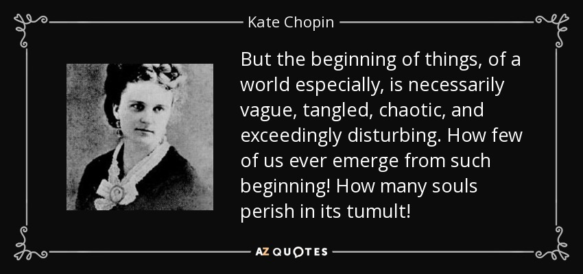 But the beginning of things, of a world especially, is necessarily vague, tangled, chaotic, and exceedingly disturbing. How few of us ever emerge from such beginning! How many souls perish in its tumult! - Kate Chopin
