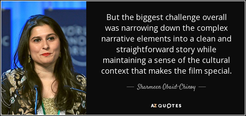 But the biggest challenge overall was narrowing down the complex narrative elements into a clean and straightforward story while maintaining a sense of the cultural context that makes the film special. - Sharmeen Obaid-Chinoy