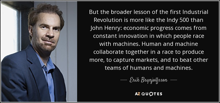 But the broader lesson of the first Industrial Revolution is more like the Indy 500 than John Henry: economic progress comes from constant innovation in which people race with machines. Human and machine collaborate together in a race to produce more, to capture markets, and to beat other teams of humans and machines. - Erik Brynjolfsson