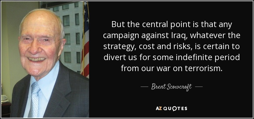 But the central point is that any campaign against Iraq, whatever the strategy, cost and risks, is certain to divert us for some indefinite period from our war on terrorism. - Brent Scowcroft