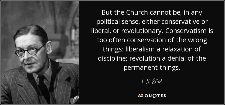 But the Church cannot be, in any political sense, either conservative or liberal, or revolutionary. Conservatism is too often conservation of the wrong things: liberalism a relaxation of discipline; revolution a denial of the permanent things. - T. S. Eliot