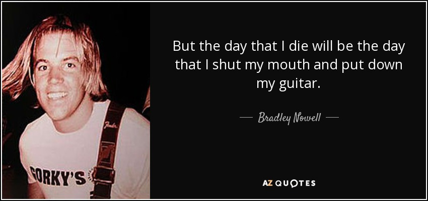 But the day that I die will be the day that I shut my mouth and put down my guitar. - Bradley Nowell