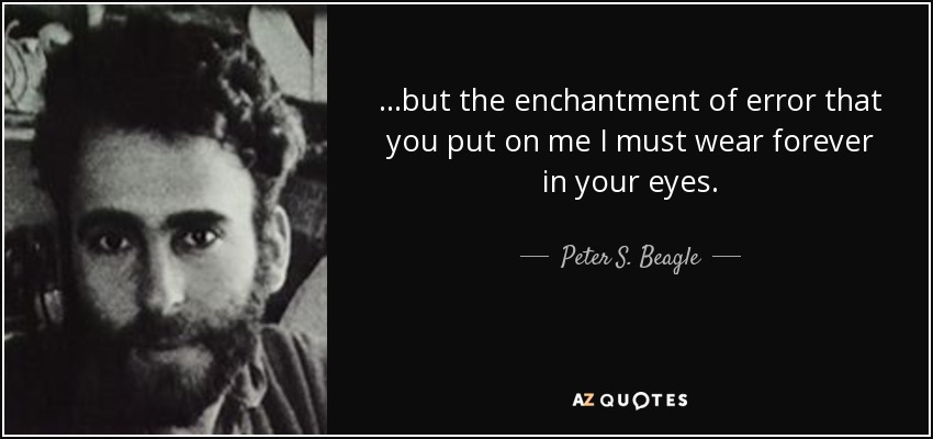 ...but the enchantment of error that you put on me I must wear forever in your eyes. - Peter S. Beagle