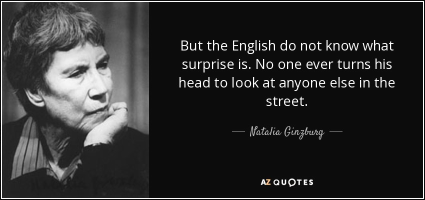 But the English do not know what surprise is. No one ever turns his head to look at anyone else in the street. - Natalia Ginzburg
