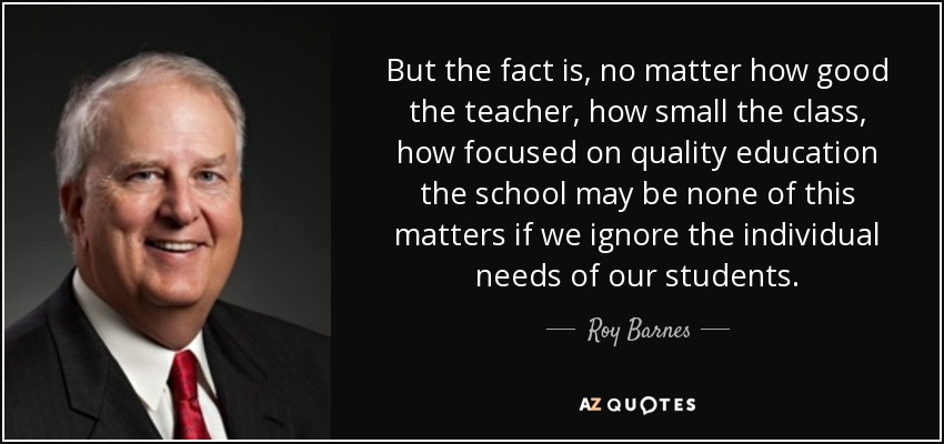 But the fact is, no matter how good the teacher, how small the class, how focused on quality education the school may be none of this matters if we ignore the individual needs of our students. - Roy Barnes