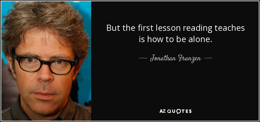 But the first lesson reading teaches is how to be alone. - Jonathan Franzen
