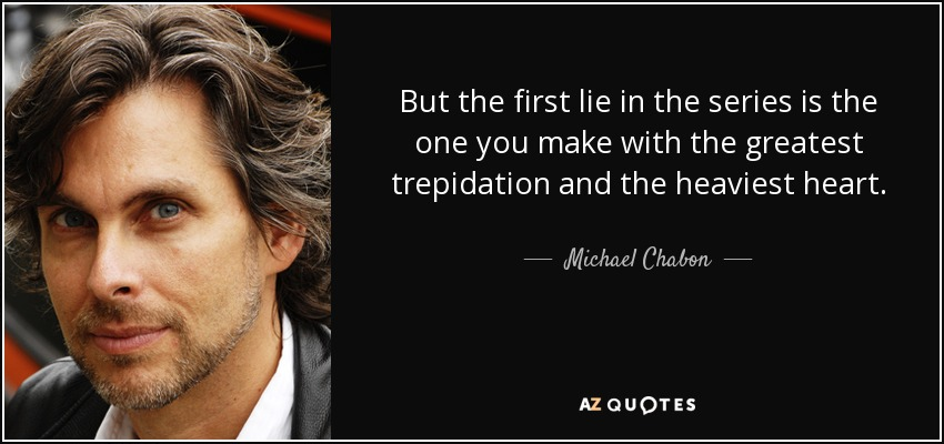 But the first lie in the series is the one you make with the greatest trepidation and the heaviest heart. - Michael Chabon