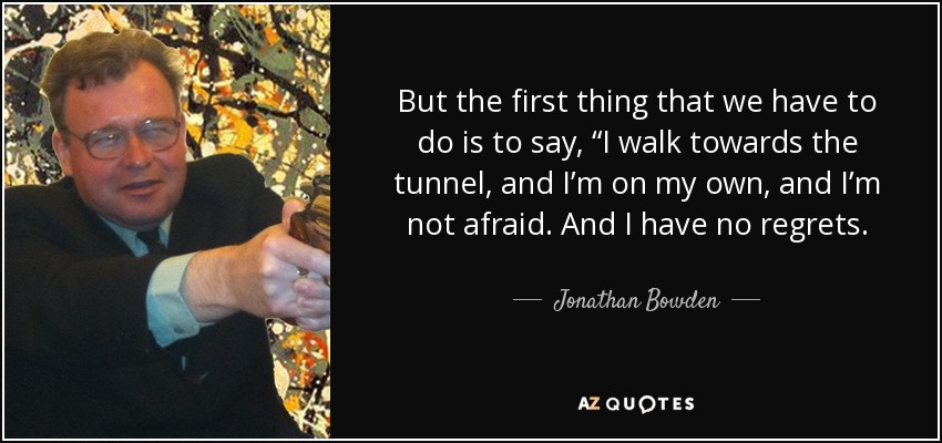 """But the first thing that we have to do is to say, """"I walk towards the tunnel, and I'm on my own, and I'm not afraid. And I have no regrets. - Jonathan Bowden"""
