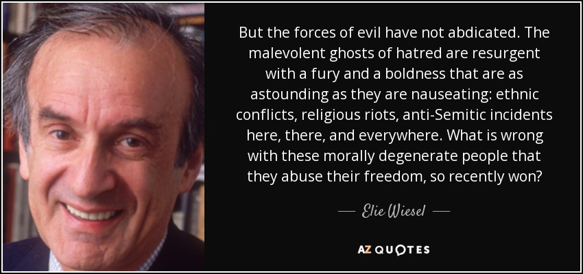 But the forces of evil have not abdicated. The malevolent ghosts of hatred are resurgent with a fury and a boldness that are as astounding as they are nauseating: ethnic conflicts, religious riots, anti-Semitic incidents here, there, and everywhere. What is wrong with these morally degenerate people that they abuse their freedom, so recently won? - Elie Wiesel
