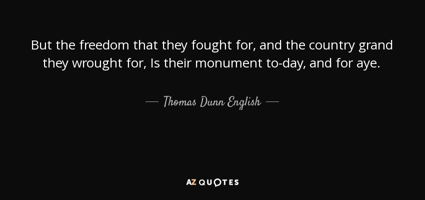 But the freedom that they fought for, and the country grand they wrought for, Is their monument to-day, and for aye. - Thomas Dunn English
