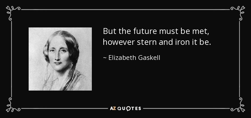 But the future must be met, however stern and iron it be. - Elizabeth Gaskell