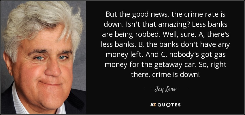 But the good news, the crime rate is down. Isn't that amazing? Less banks are being robbed. Well, sure. A, there's less banks. B, the banks don't have any money left. And C, nobody's got gas money for the getaway car. So, right there, crime is down! - Jay Leno
