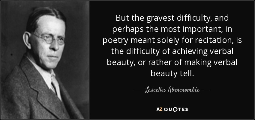 But the gravest difficulty, and perhaps the most important, in poetry meant solely for recitation, is the difficulty of achieving verbal beauty, or rather of making verbal beauty tell. - Lascelles Abercrombie