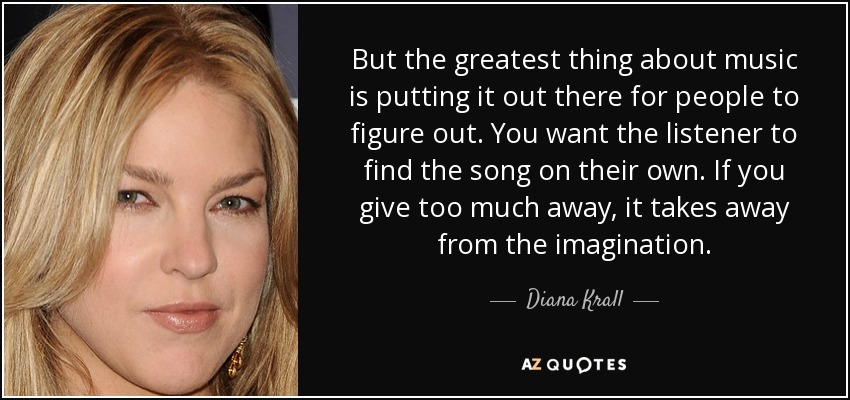 But the greatest thing about music is putting it out there for people to figure out. You want the listener to find the song on their own. If you give too much away, it takes away from the imagination. - Diana Krall