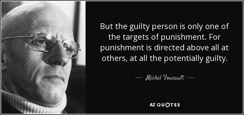 But the guilty person is only one of the targets of punishment. For punishment is directed above all at others, at all the potentially guilty. - Michel Foucault