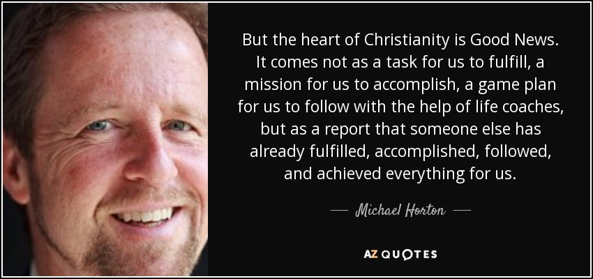 But the heart of Christianity is Good News. It comes not as a task for us to fulfill, a mission for us to accomplish, a game plan for us to follow with the help of life coaches, but as a report that someone else has already fulfilled, accomplished, followed, and achieved everything for us. - Michael Horton