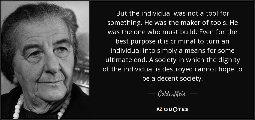 But the individual was not a tool for something. He was the maker of tools. He was the one who must build. Even for the best purpose it is criminal to turn an individual into simply a means for some ultimate end. A society in which the dignity of the individual is destroyed cannot hope to be a decent society. - Golda Meir