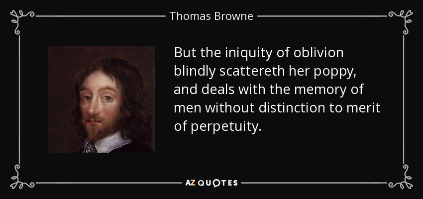 But the iniquity of oblivion blindly scattereth her poppy, and deals with the memory of men without distinction to merit of perpetuity. - Thomas Browne