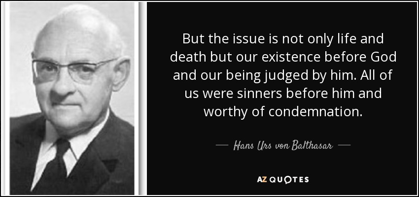 But the issue is not only life and death but our existence before God and our being judged by him. All of us were sinners before him and worthy of condemnation. - Hans Urs von Balthasar