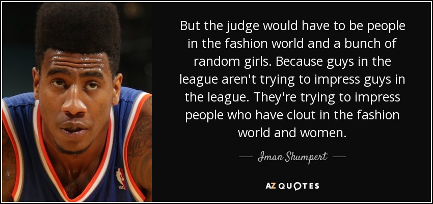 But the judge would have to be people in the fashion world and a bunch of random girls. Because guys in the league aren't trying to impress guys in the league. They're trying to impress people who have clout in the fashion world and women. - Iman Shumpert