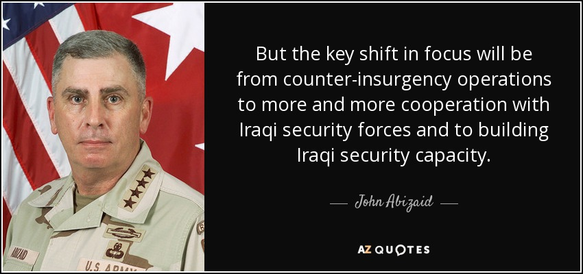 But the key shift in focus will be from counter-insurgency operations to more and more cooperation with Iraqi security forces and to building Iraqi security capacity. - John Abizaid