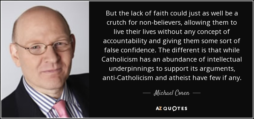 But the lack of faith could just as well be a crutch for non-believers, allowing them to live their lives without any concept of accountability and giving them some sort of false confidence. The different is that while Catholicism has an abundance of intellectual underpinnings to support its arguments, anti-Catholicism and atheist have few if any. - Michael Coren