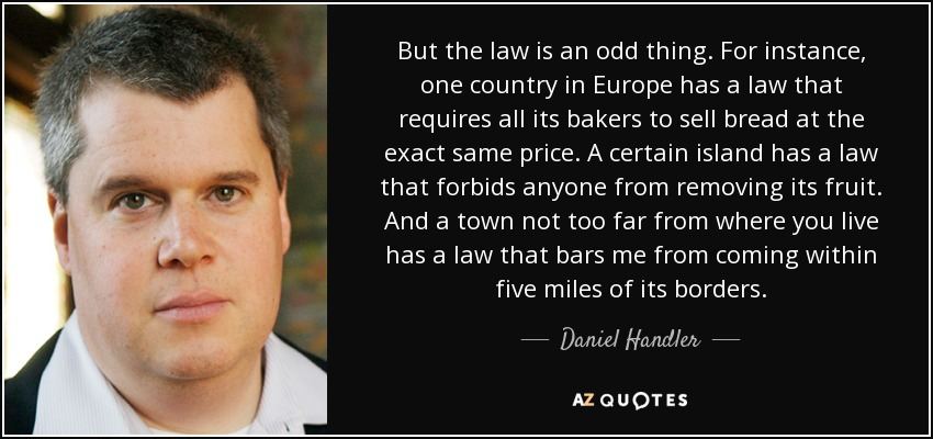 But the law is an odd thing. For instance, one country in Europe has a law that requires all its bakers to sell bread at the exact same price. A certain island has a law that forbids anyone from removing its fruit. And a town not too far from where you live has a law that bars me from coming within five miles of its borders. - Daniel Handler