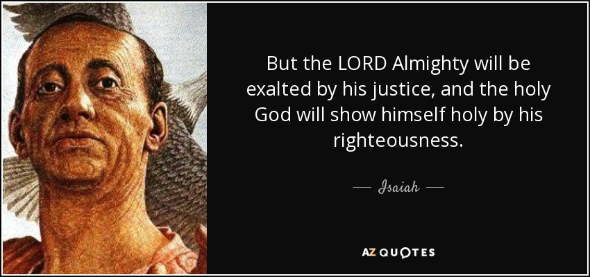 But the LORD Almighty will be exalted by his justice, and the holy God will show himself holy by his righteousness. - Isaiah