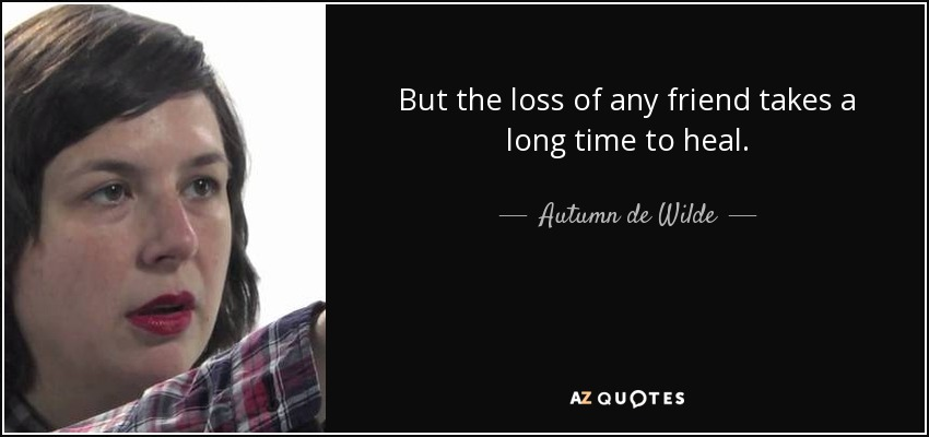 But the loss of any friend takes a long time to heal. - Autumn de Wilde