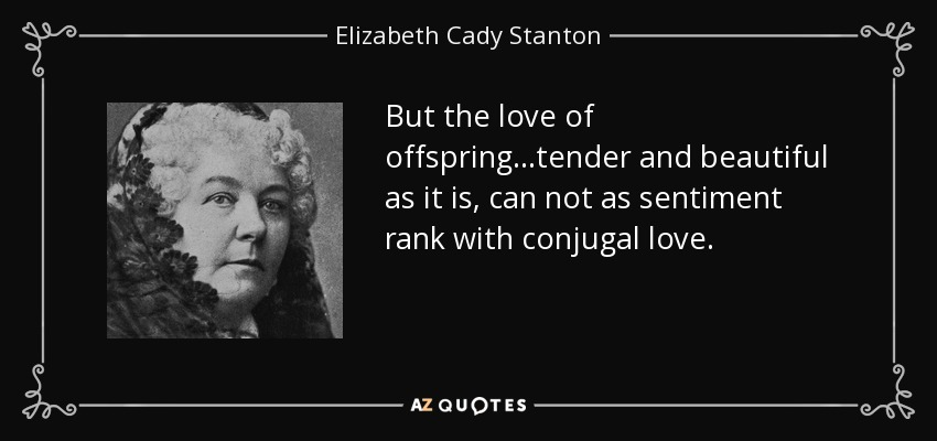 But the love of offspring...tender and beautiful as it is, can not as sentiment rank with conjugal love. - Elizabeth Cady Stanton