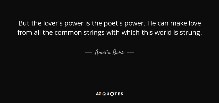 But the lover's power is the poet's power. He can make love from all the common strings with which this world is strung. - Amelia Barr
