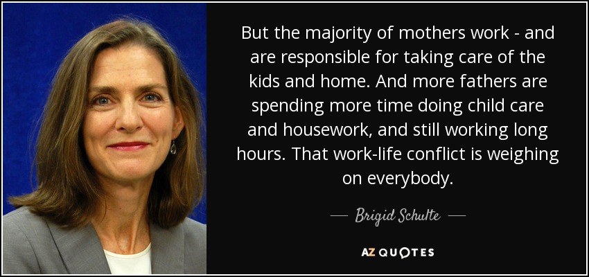 But the majority of mothers work - and are responsible for taking care of the kids and home. And more fathers are spending more time doing child care and housework, and still working long hours. That work-life conflict is weighing on everybody. - Brigid Schulte