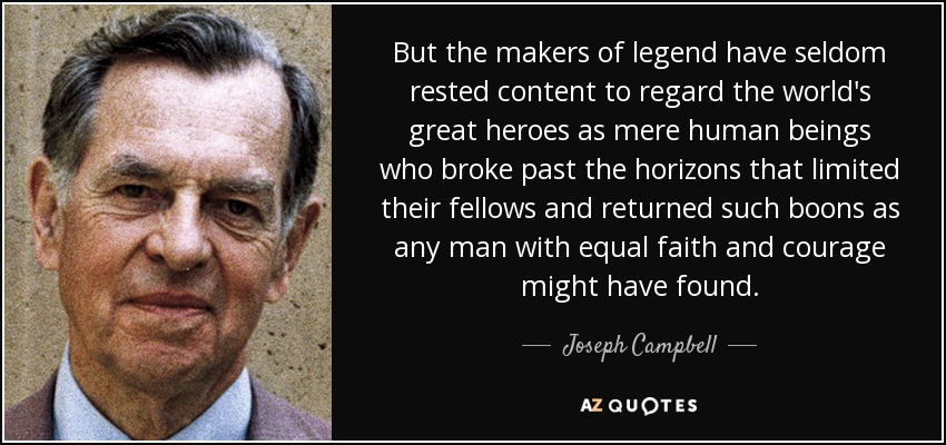 But the makers of legend have seldom rested content to regard the world's great heroes as mere human beings who broke past the horizons that limited their fellows and returned such boons as any man with equal faith and courage might have found. - Joseph Campbell