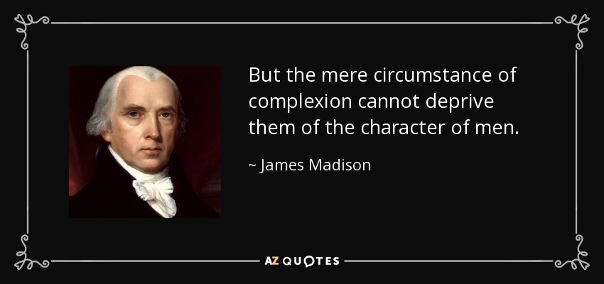But the mere circumstance of complexion cannot deprive them of the character of men. - James Madison