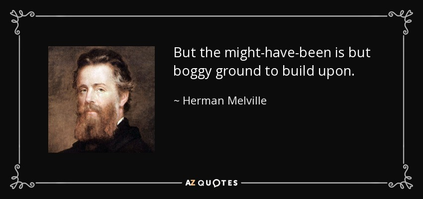 But the might-have-been is but boggy ground to build upon. - Herman Melville