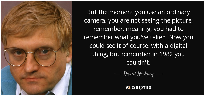 But the moment you use an ordinary camera, you are not seeing the picture, remember, meaning, you had to remember what you've taken. Now you could see it of course, with a digital thing, but remember in 1982 you couldn't. - David Hockney