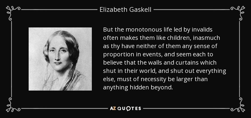 But the monotonous life led by invalids often makes them like children, inasmuch as thy have neither of them any sense of proportion in events, and seem each to believe that the walls and curtains which shut in their world, and shut out everything else, must of necessity be larger than anything hidden beyond. - Elizabeth Gaskell