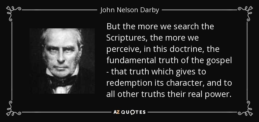 But the more we search the Scriptures, the more we perceive, in this doctrine, the fundamental truth of the gospel - that truth which gives to redemption its character, and to all other truths their real power. - John Nelson Darby