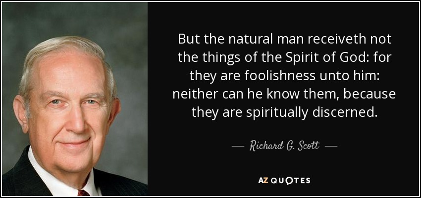 But the natural man receiveth not the things of the Spirit of God: for they are foolishness unto him: neither can he know them, because they are spiritually discerned. - Richard G. Scott