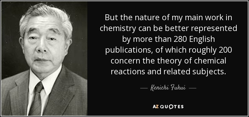 But the nature of my main work in chemistry can be better represented by more than 280 English publications, of which roughly 200 concern the theory of chemical reactions and related subjects. - Kenichi Fukui